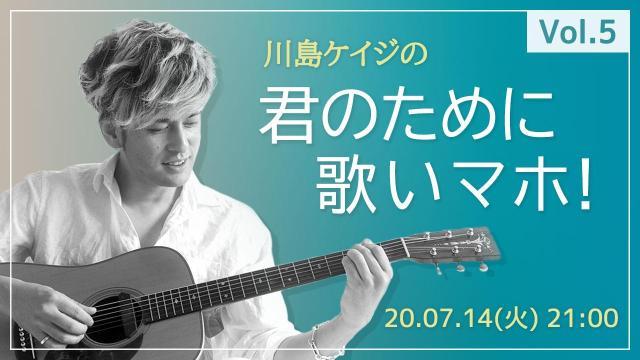 川島ケイジの「君のために歌いマホ」Vol.5