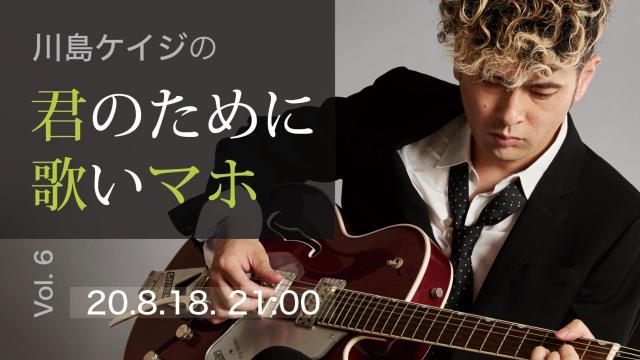 川島ケイジの「君のために歌いマホ」Vol.6